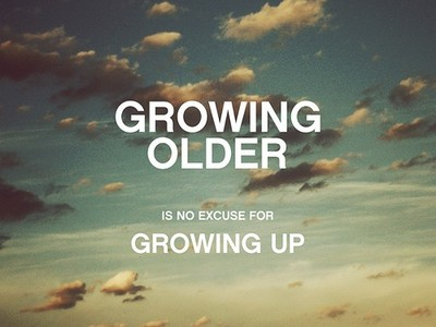 growing older is no excuse for growing up