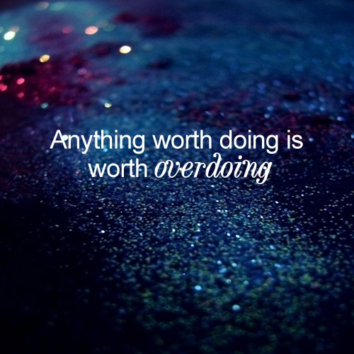 anything worth doing is worth overdoing
