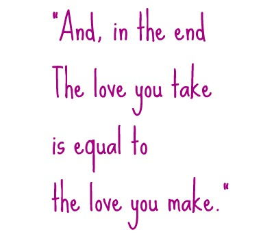 and in the end the love you take is equal t the love you make