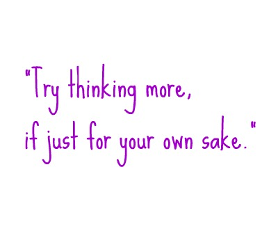 try thinking more, if just for your own sake