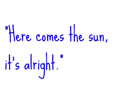 here comes the sun, it's alright.