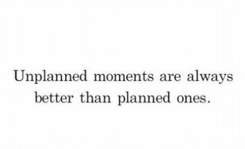 Unplanned moments are always better than planned ones.