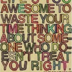 life is too awesome to waste your time thinking about someone who donesn't treat you right