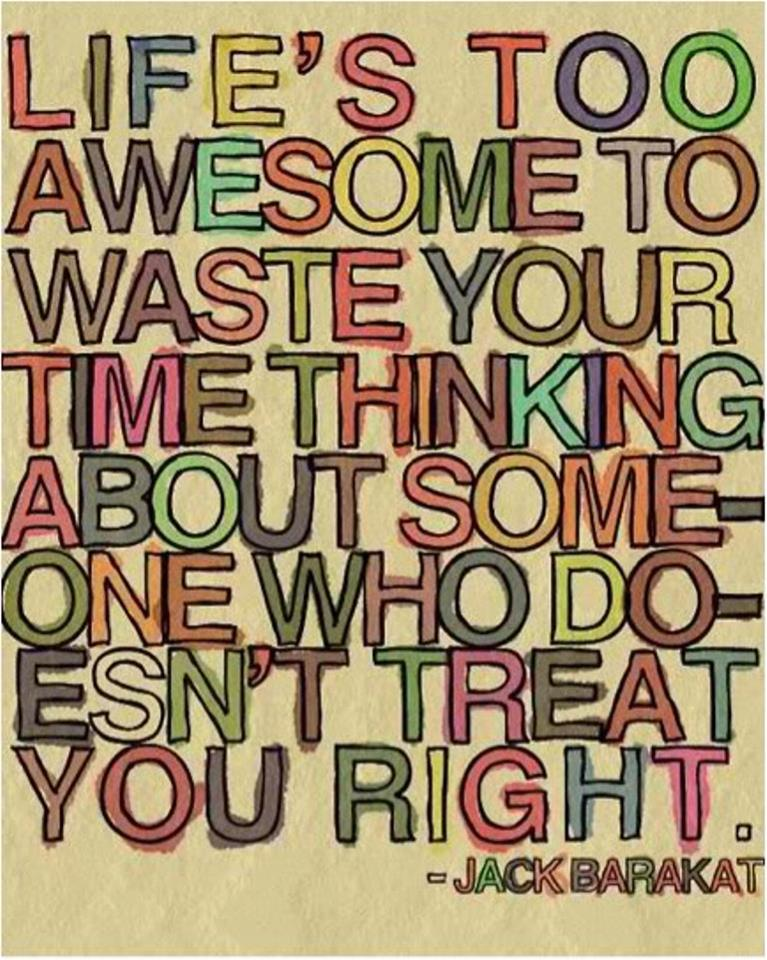 life is too awesome to waste your time thinking about someone who doesn't treat you right